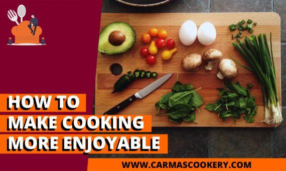How To Make Cooking More Enjoyable