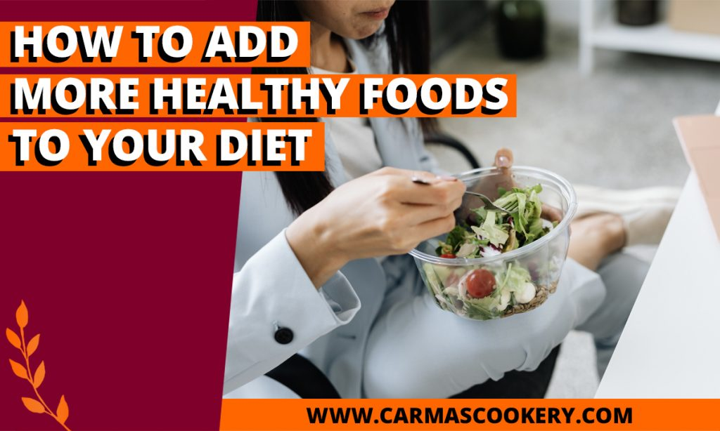 How To Add More Healthy Foods To Your Diet