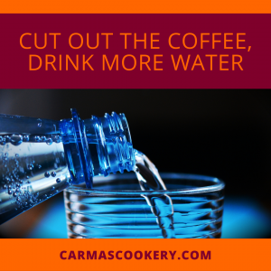 Cut the Coffee and Drink More Water